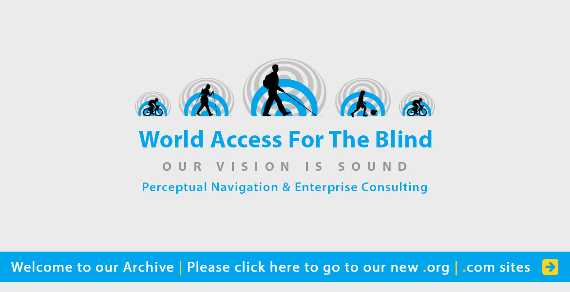 World Access for the Blind, Our Vision is Sound, Perceptual Navigation and Enterprise Consulting. Welcome to our archive. Please click here to visit our new .org and .com sites. silhouettes  moving against a background of blue and grey sound waves include Daniel Kish with full length cane, a woman hiking with a cane and trekking pole, two cyclists, and a child kicking a soccerball in a plastic bag.