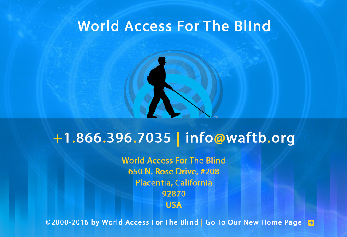 World Access For The Blind Footer Banner shows the silhouette icon of Daniel Kish and the FlashSonar waves against expanding soundwaves and soundbars against a global map all in various shades of blue. Text reads: World Access For The Blind +1.866.396.7035 | info@waftb.org World Access For The Blind 650 North Rose Drive, #208, Placentia, California, 92870, USA Copyright 2000-2016 by World Access For The Blind | Click here to go to our new Home page.